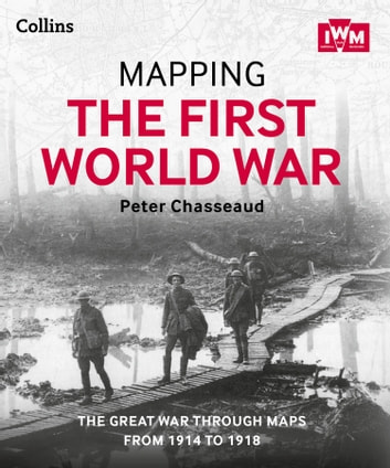 Mapping the First World War: The Great War through maps from 1914-1918 ebook by Peter Chasseaud,The Imperial War Museum