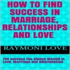 How to Find Success In Marriage, Relationships and Love: The Success You Always Wanted in Love, Marriage and Relationships audiobook by