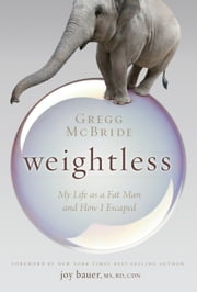 Weightless - My Life as a Fat Man and How I Escaped ebook by Gregg McBride,Joy Bauer