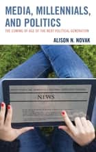 Media, Millennials, and Politics - The Coming of Age of the Next Political Generation ebook by Alison Novak