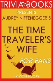 The Time Traveler's Wife: A Novel by Audrey Niffenegger (Trivia-on-Books) ebook by Trivion Books
