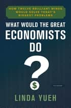 What Would the Great Economists Do? - How Twelve Brilliant Minds Would Solve Today's Biggest Problems ebook by Linda Yueh