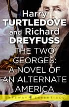 The Two Georges: A Novel of an Alternate America ebook by Harry Turtledove, Richard Dreyfuss