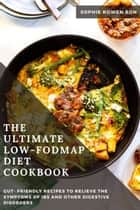 The Ultimate Low-FODMAP Diet Cookbook; Gut- Friendly Recipes to Relieve the Symptoms of IBS and Other Digestive Disorders ebook by Sophie Bowen RDN
