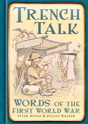 Trench Talk - Words of the First World War ebook by Peter Doyle, Julian Walker