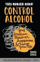 This Naked Mind: Control Alcohol - Find Freedom, Discover Happiness & Change Your Life ebook by Annie Grace