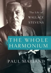 The Whole Harmonium - The Life of Wallace Stevens ebook by Paul Mariani