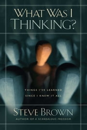 What Was I Thinking? - Things I've Learned Since I Knew It All ebook by Steve Brown