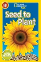 National Geographic Readers: Seed to Plant ebook by Kristin Baird Rattini