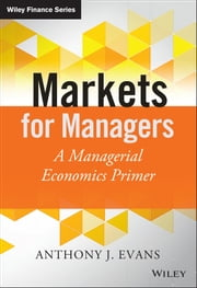 Markets for Managers - A Managerial Economics Primer ebook by Anthony J. Evans