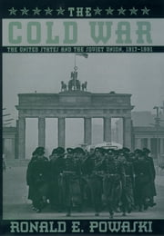 The Cold War: The United States and the Soviet Union, 1917-1991 - The United States and the Soviet Union, 1917-1991 ebook by Ronald E. Powaski
