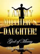 I AM MY MOTHER'S DAUGHTER! - God of Mercy ebook by Saily Fuentes Santos