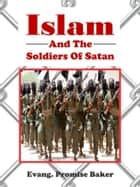 Islam and the Soldiers of Satan ebook by Evang. Promise Baker