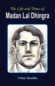 The Life And Times Of Madan Lal Dhingra ebook by Bandhu,Vishav
