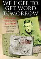 We Hope to Get Word Tomorrow - The Garvin Family Letters, 1914–1916 ebook by Garvin