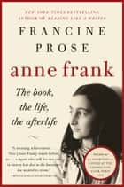 Anne Frank - The Book, The Life, The Afterlife ebook by Francine Prose