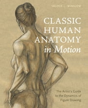 Classic Human Anatomy in Motion - The Artist's Guide to the Dynamics of Figure Drawing ebook by Valerie L. Winslow