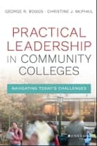 Practical Leadership in Community Colleges ebook by George R. Boggs,Christine J. McPhail