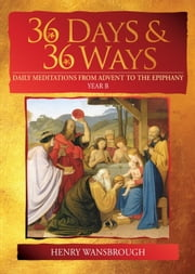 36 Days & 36 Ways - Daily Meditations from Advent to the Epiphany - Year B ebook by Dom Henry Wansbrough OSB