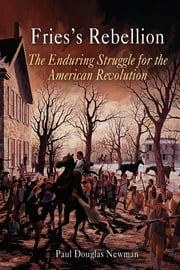 Fries's Rebellion - The Enduring Struggle for the American Revolution ebook by Paul Douglas Newman