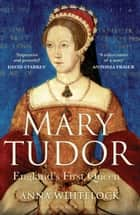 Mary Tudor - England's First Queen ebook by Anna Whitelock