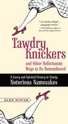 Tawdry Knickers and Other Unfortunate Ways to Be Remembered - A Saucy and Spirited History of Ninety Notorious Namesakes ebook by Alex Novak