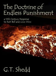 The Doctrine of Endless Punishment - a 19th Century Response to Rob Bell and Love Wins ebook by G.T. Shedd
