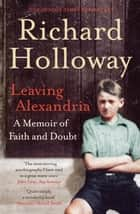 Leaving Alexandria: A Memoir of Faith and Doubt - A Memoir of Faith and Doubt ebook by Richard Holloway