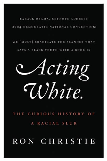 Acting White - The Curious History of a Racial Slur ebook by Ron Christie