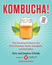 Kombucha! - The Amazing Probiotic Tea that Cleanses, Heals, Energizes, and Detoxifies ebook by Eric Childs,Jessica Childs