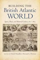 Building the British Atlantic World - Spaces, Places, and Material Culture, 1600-1850 ebook by Daniel Maudlin, Bernard L. Herman