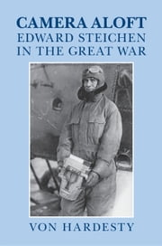 Camera Aloft - Edward Steichen in the Great War ebook by Von Hardesty