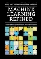 Machine Learning Refined - Foundations, Algorithms, and Applications ebook by Jeremy Watt, Reza Borhani, Aggelos Katsaggelos