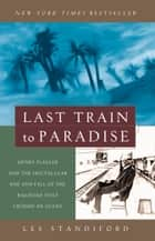 Last Train to Paradise - Henry Flagler and the Spectacular Rise and Fall of the Railroad that Crossed anOcean ebook by Les Standiford