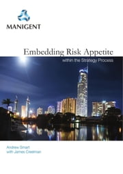 Embedding Risk Appetite Within the Strategy Process ebook by Andrew Smart, James Creelman