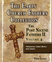 Early Church Fathers - Post Nicene Fathers II - Volume 4 - Athanasius: Select Works and Letters ebook by Athanasius