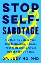 Stop Self-Sabotage - Six Steps to Unlock Your True Motivation, Harness Your Willpower, and Get Out of Your Own Way ebook by Judy Ho PhD