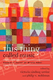 This Thing Called Music - Essays in Honor of Bruno Nettl ebook by Victoria Lindsay Levine,Philip V. Bohlman, Mary Werkman Distinguished Service Professor of Music and the Humanities, The University of Chicago
