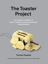 The Toaster Project - Or A Heroic Attempt to Build a Simple Electric Appliance from Scratch ebook by Thomas Thwaites