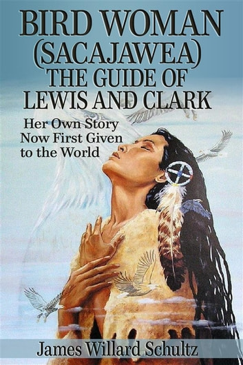 Bird Woman (Sacajawea) the Guide of Lewis and Clark: Her Own Story Now First Given to the World ebook by James Willard Schultz