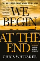 We Begin at the End - A Guardian and Express Best Thriller of the Year ebook by Chris Whitaker