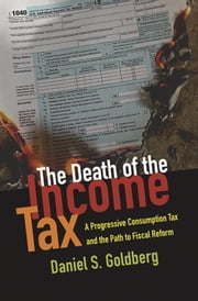 The Death of the Income Tax: A Progressive Consumption Tax and the Path to Fiscal Reform ebook by Daniel S. Goldberg