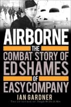 Airborne - The Combat Story of Ed Shames of Easy Company ebook by Ian Gardner, Ed Shames, Ed Shames