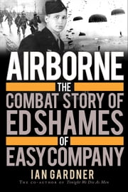 Airborne - The Combat Story of Ed Shames of Easy Company ebook by Ian Gardner,Ed Shames