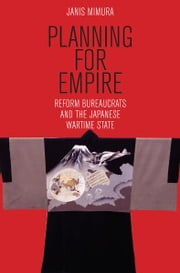 Planning for Empire - Reform Bureaucrats and the Japanese Wartime State ebook by Janis Mimura