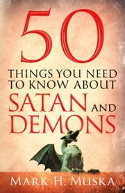 50 Things You Need to Know About Satan and Demons ebook by Mark H. Muska