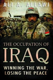 The Occupation of Iraq: Winning the War, Losing the Peace ebook by Ali A. Allawi