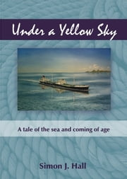Under a Yellow Sky - A tale of the sea and coming of age ebook by Simon J. Hall