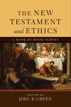 The New Testament and Ethics - A Book-by-Book Survey ebook by Joel B. Green