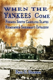​When the Yankees Come: Former South Carolina Slaves Remember Sherman's Invasion. ebook by Paul C. Graham